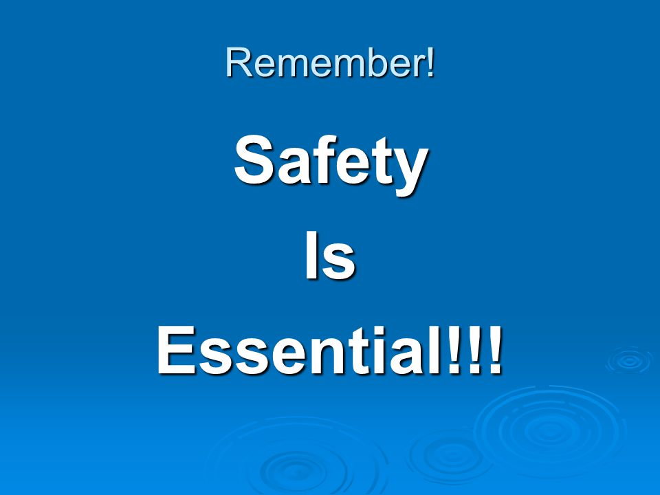 Remember! Safety Is Essential!!!