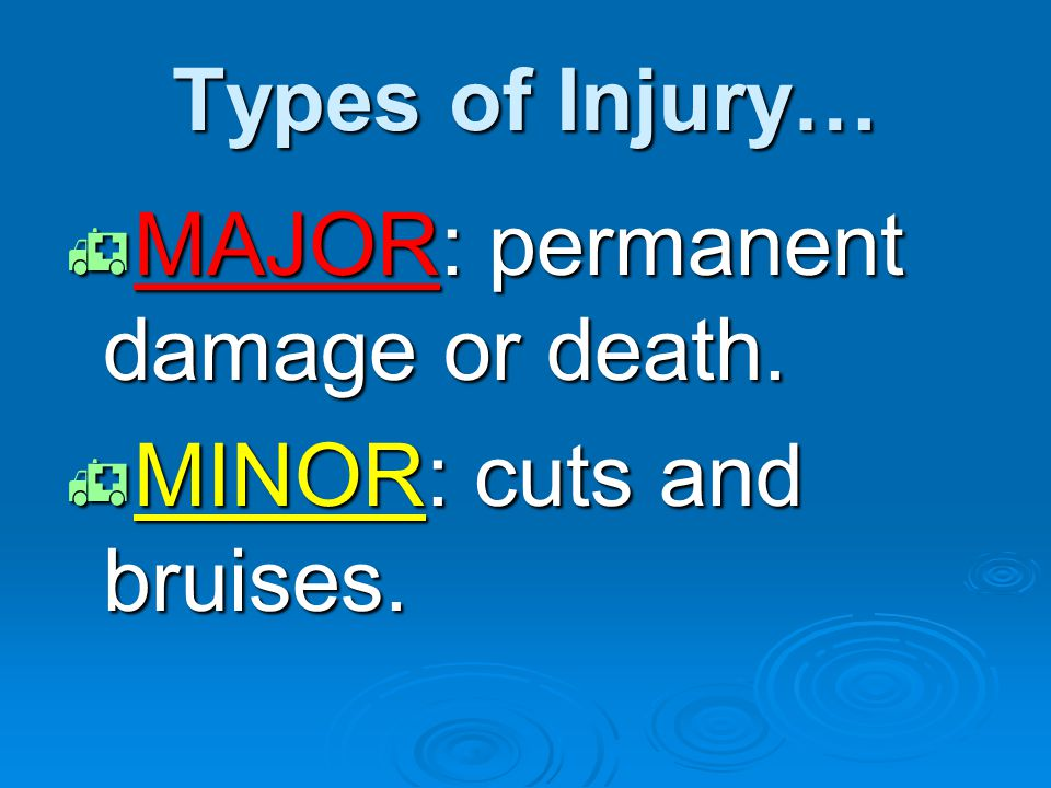 Types of Injury… MAJOR: permanent damage or death. MINOR: cuts and bruises.