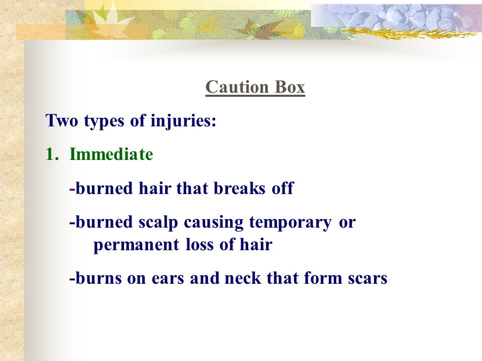 Caution Box Two types of injuries: Immediate. -burned hair that breaks off. -burned scalp causing temporary or permanent loss of hair.