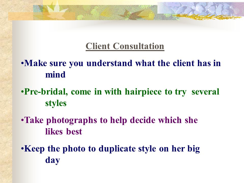 Client Consultation Make sure you understand what the client has in mind. Pre-bridal, come in with hairpiece to try several styles.