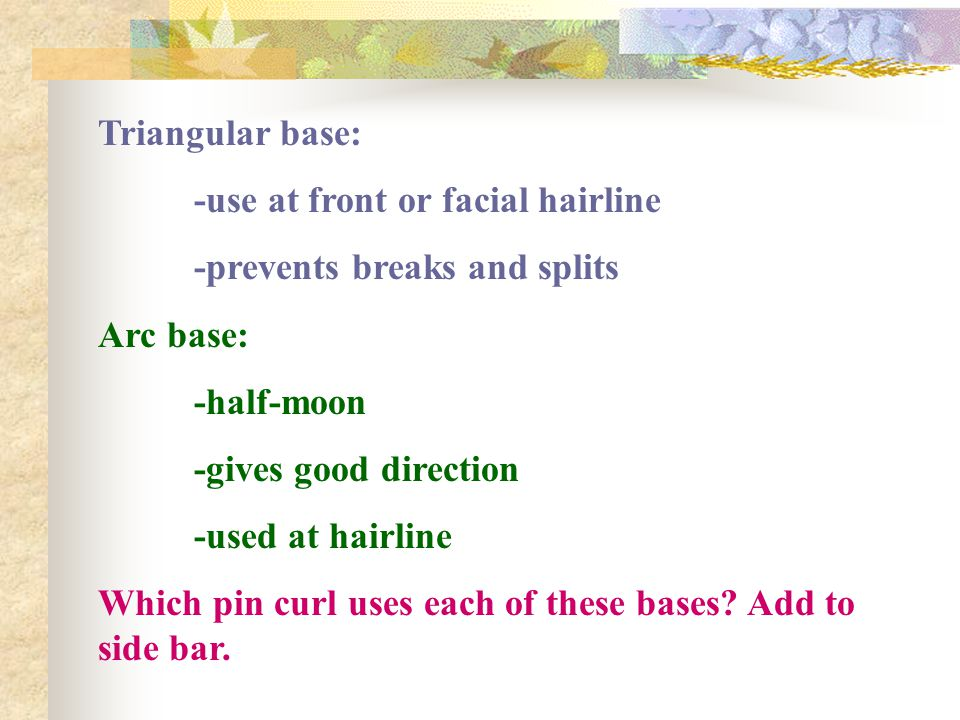 Triangular base: -use at front or facial hairline. -prevents breaks and splits. Arc base: -half-moon.