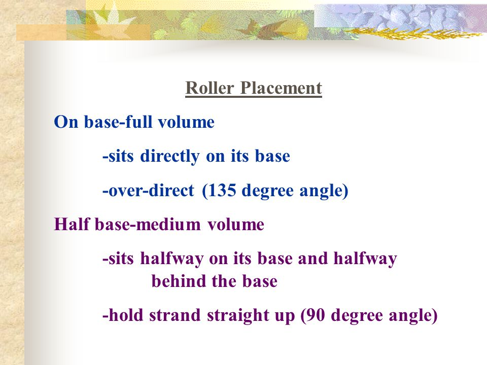 Roller Placement On base-full volume. -sits directly on its base. -over-direct (135 degree angle)