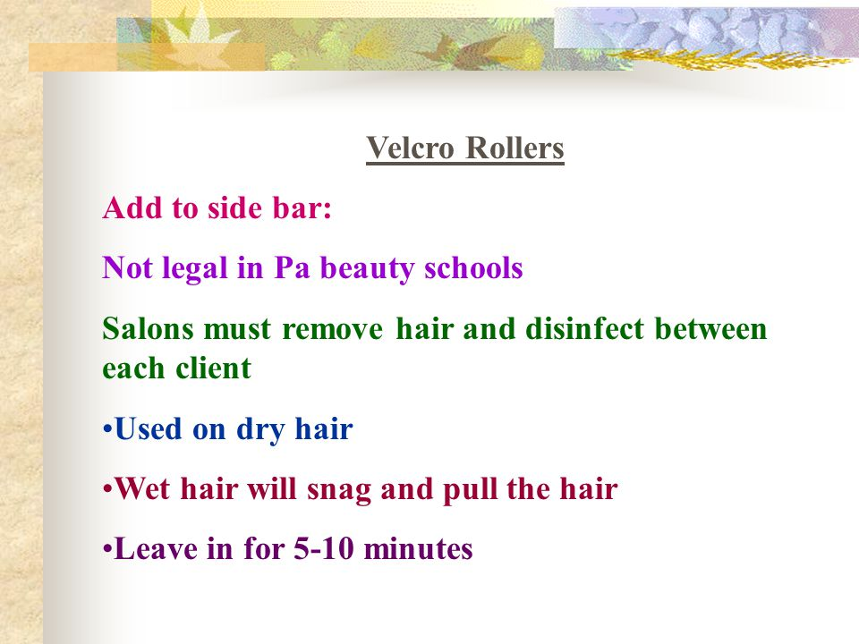 Velcro Rollers Add to side bar: Not legal in Pa beauty schools. Salons must remove hair and disinfect between each client.