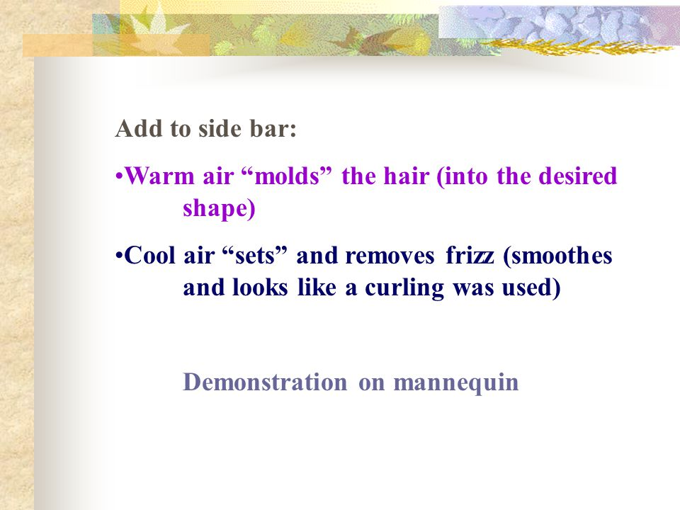 Add to side bar: Warm air molds the hair (into the desired shape) Cool air sets and removes frizz (smoothes and looks like a curling was used)