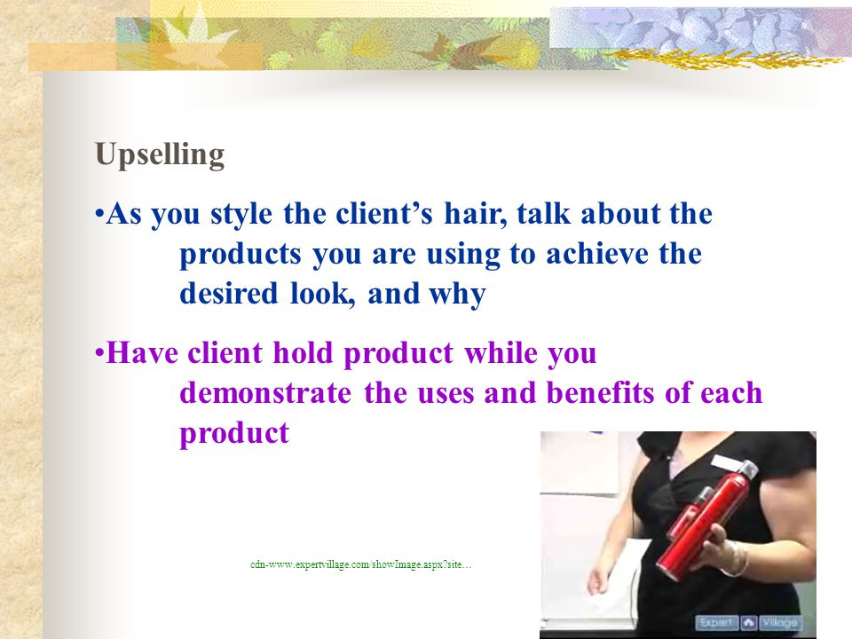 Upselling As you style the client's hair, talk about the products you are using to achieve the desired look, and why.