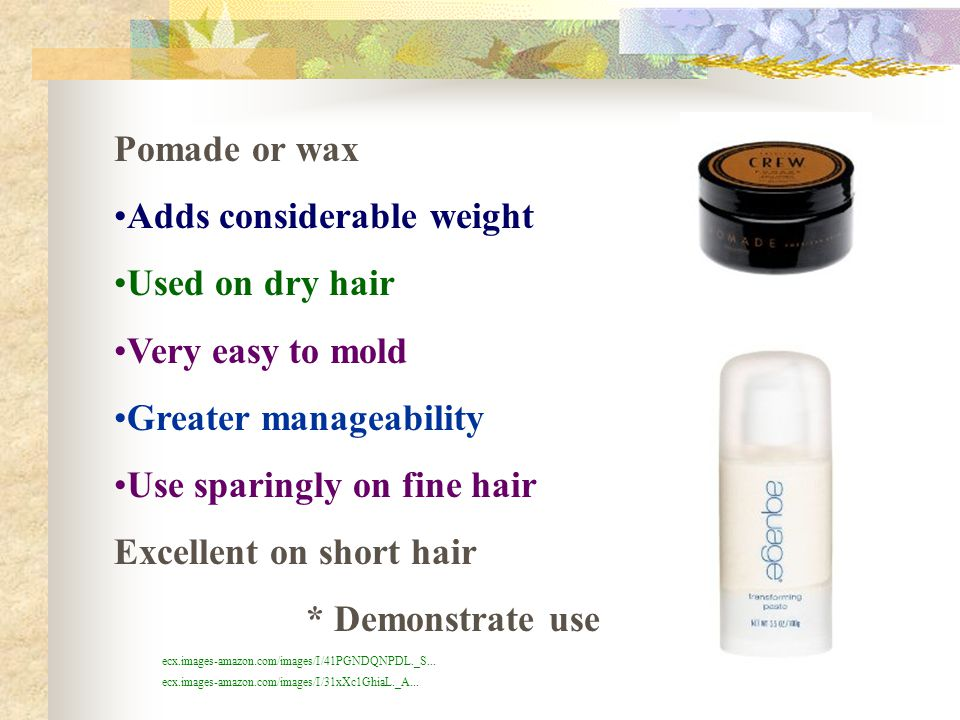 Adds considerable weight Used on dry hair Very easy to mold