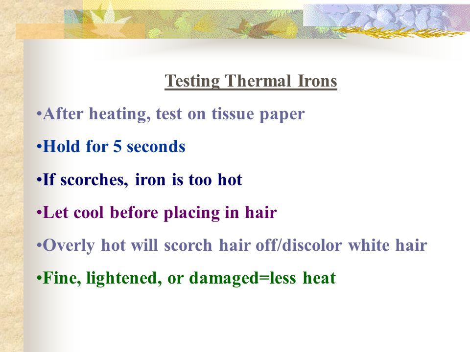 Testing Thermal Irons After heating, test on tissue paper. Hold for 5 seconds. If scorches, iron is too hot.
