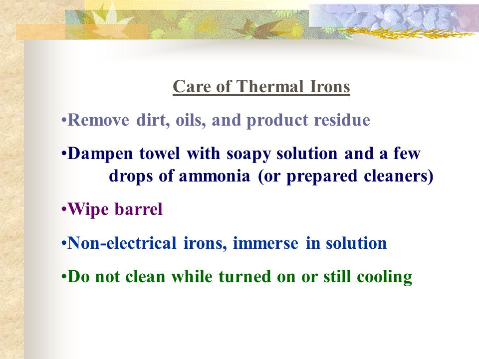 Care of Thermal Irons Remove dirt, oils, and product residue. Dampen towel with soapy solution and a few drops of ammonia (or prepared cleaners)