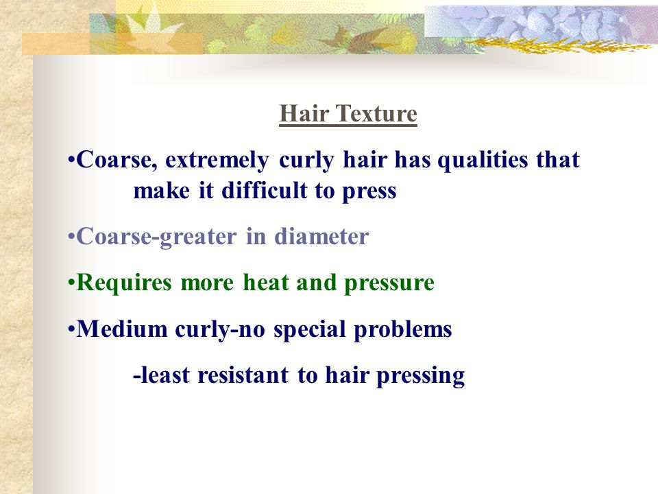 Hair Texture Coarse, extremely curly hair has qualities that make it difficult to press. Coarse-greater in diameter.