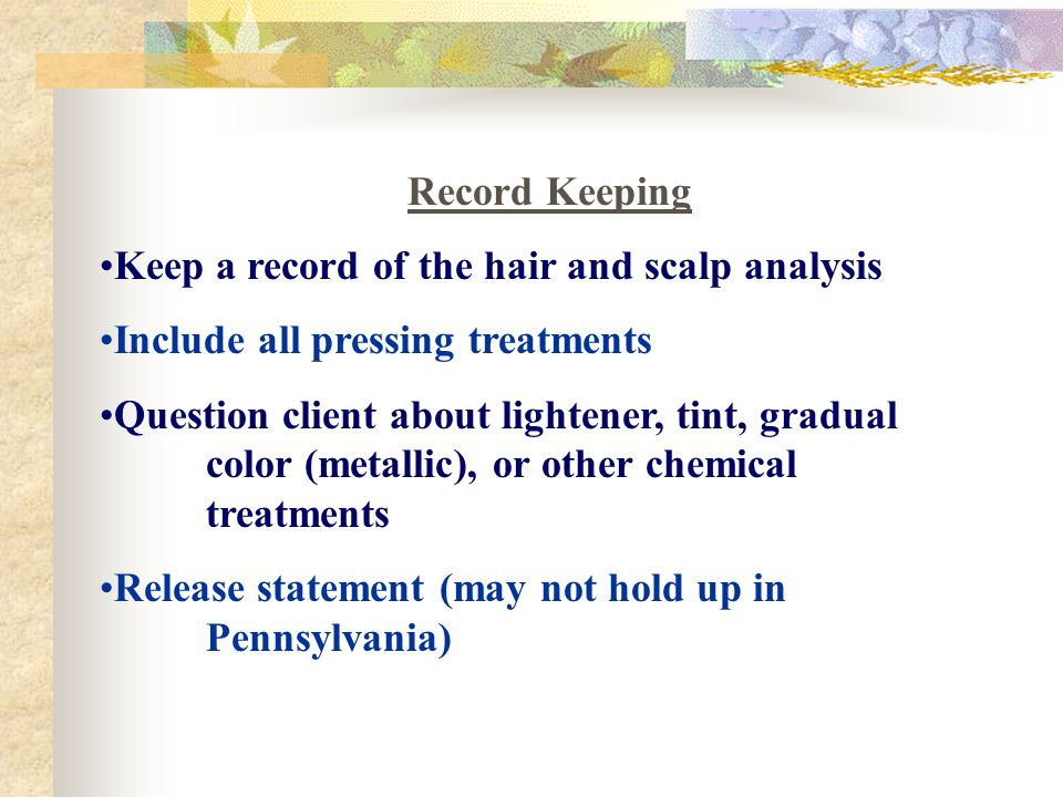 Record Keeping Keep a record of the hair and scalp analysis. Include all pressing treatments.