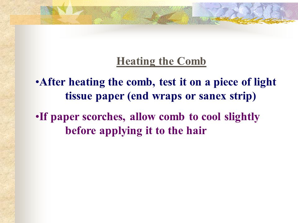 Heating the Comb After heating the comb, test it on a piece of light tissue paper (end wraps or sanex strip)