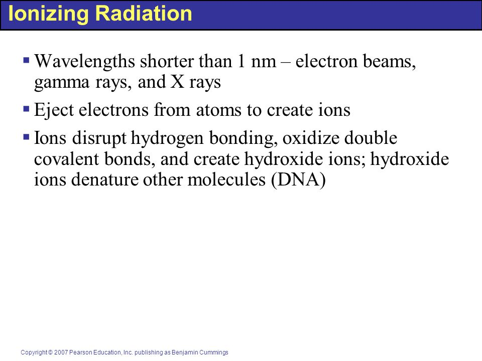 Ionizing Radiation Wavelengths shorter than 1 nm – electron beams, gamma rays, and X rays. Eject electrons from atoms to create ions.