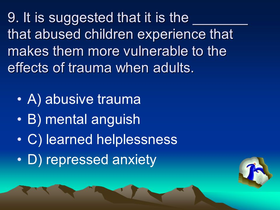 9. It is suggested that it is the _______ that abused children experience that makes them more vulnerable to the effects of trauma when adults.
