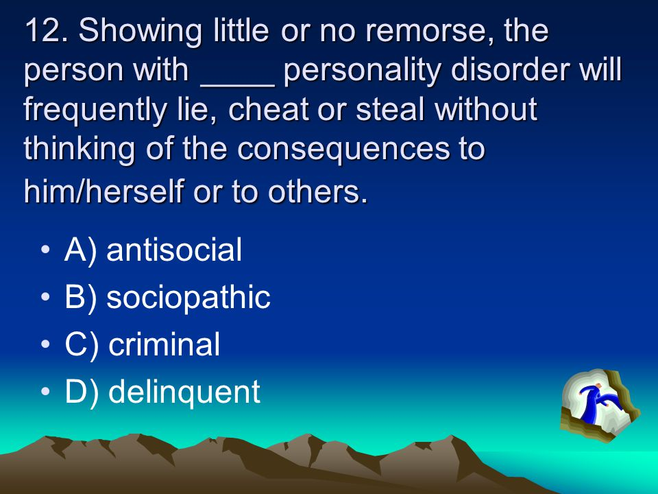 12. Showing little or no remorse, the person with ____ personality disorder will frequently lie, cheat or steal without thinking of the consequences to him/herself or to others.