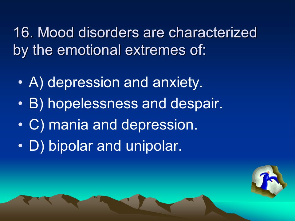 16. Mood disorders are characterized by the emotional extremes of: