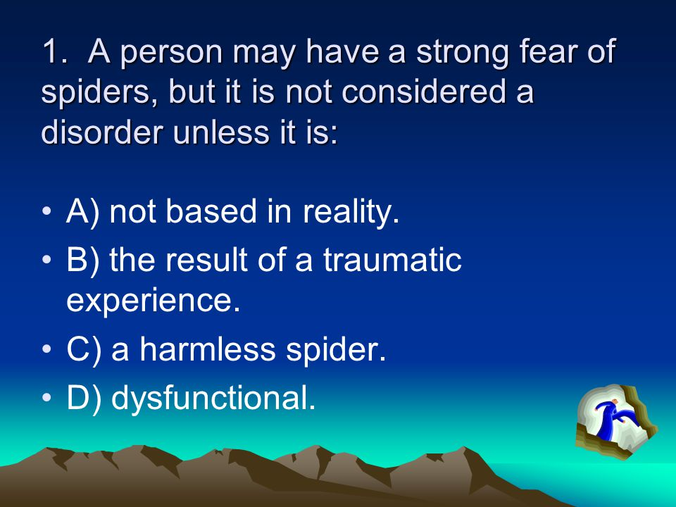 1. A person may have a strong fear of spiders, but it is not considered a disorder unless it is: