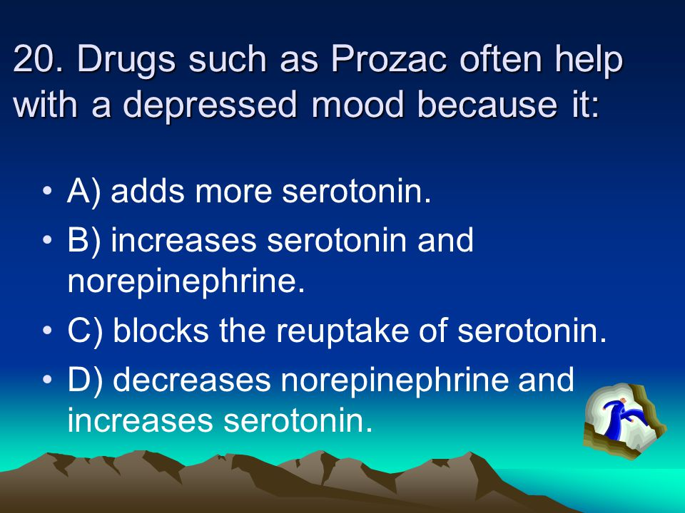 20. Drugs such as Prozac often help with a depressed mood because it: