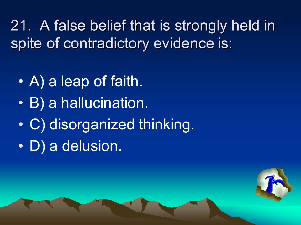 21. A false belief that is strongly held in spite of contradictory evidence is: