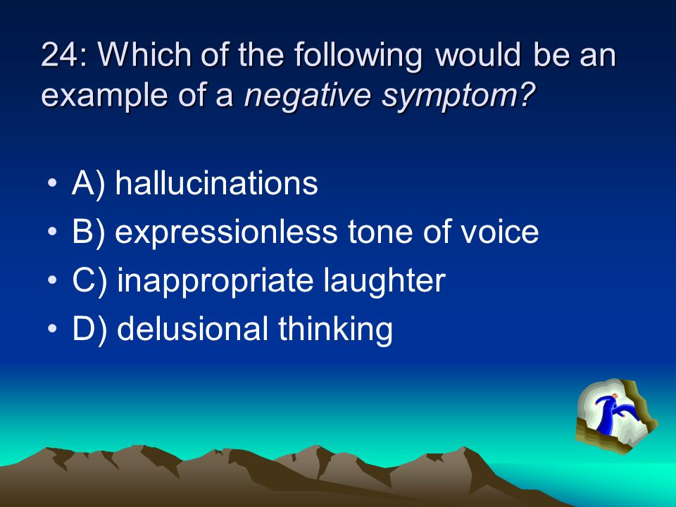 24: Which of the following would be an example of a negative symptom