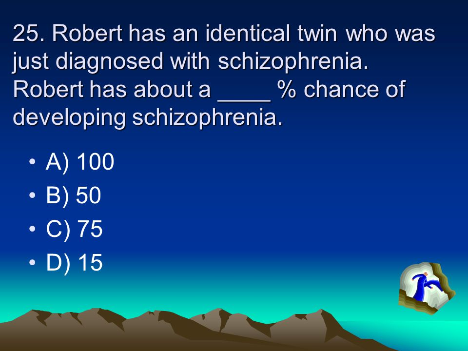 25. Robert has an identical twin who was just diagnosed with schizophrenia. Robert has about a ____ % chance of developing schizophrenia.