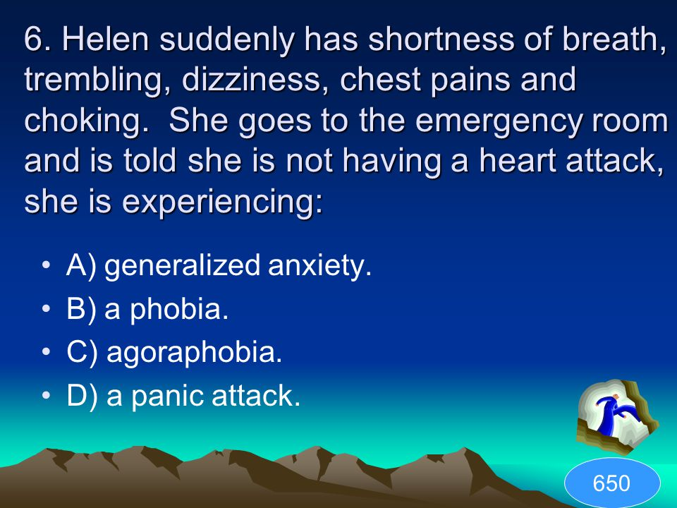 6. Helen suddenly has shortness of breath, trembling, dizziness, chest pains and choking. She goes to the emergency room and is told she is not having a heart attack, she is experiencing: