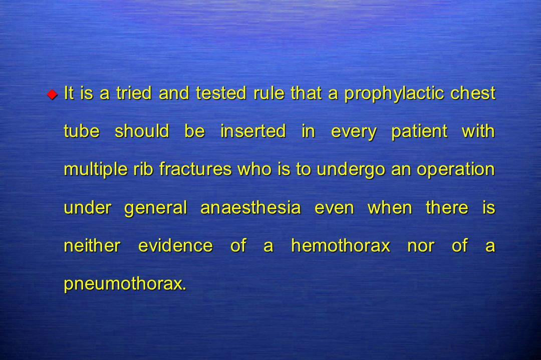 It is a tried and tested rule that a prophylactic chest tube should be inserted in every patient with multiple rib fractures who is to undergo an operation under general anaesthesia even when there is neither evidence of a hemothorax nor of a pneumothorax.
