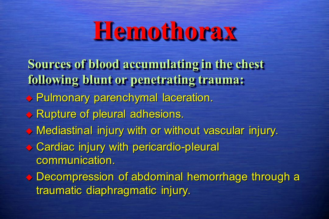 Hemothorax Sources of blood accumulating in the chest following blunt or penetrating trauma: Pulmonary parenchymal laceration.