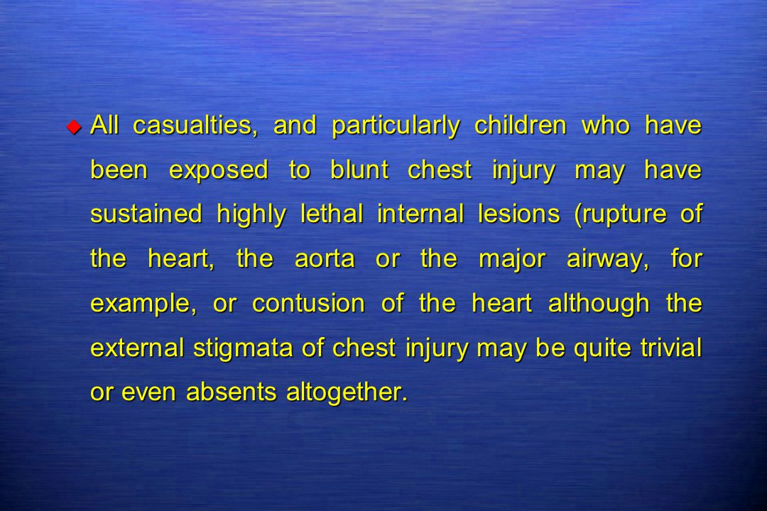 All casualties, and particularly children who have been exposed to blunt chest injury may have sustained highly lethal internal lesions (rupture of the heart, the aorta or the major airway, for example, or contusion of the heart although the external stigmata of chest injury may be quite trivial or even absents altogether.