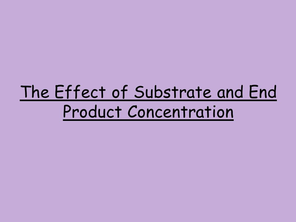 The Effect of Substrate and End Product Concentration