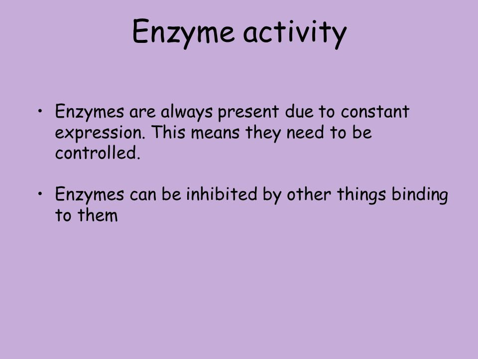 Enzyme activity Enzymes are always present due to constant expression. This means they need to be controlled.