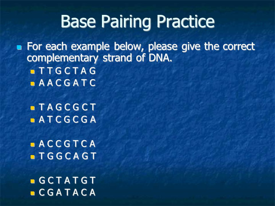Base Pairing Practice For each example below, please give the correct complementary strand of DNA.