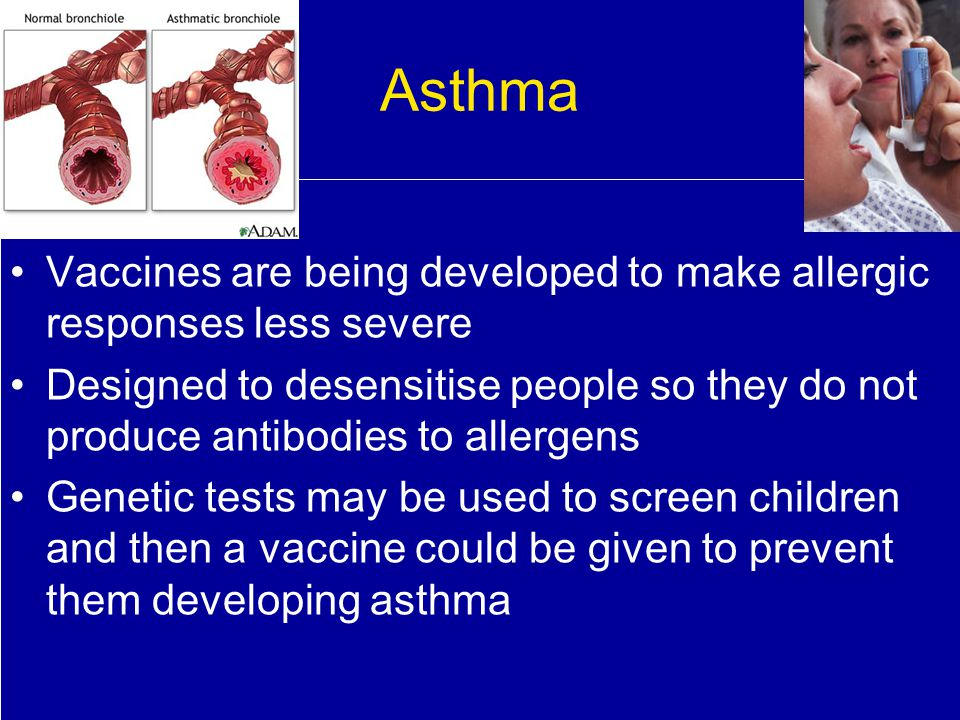 Asthma Vaccines are being developed to make allergic responses less severe.