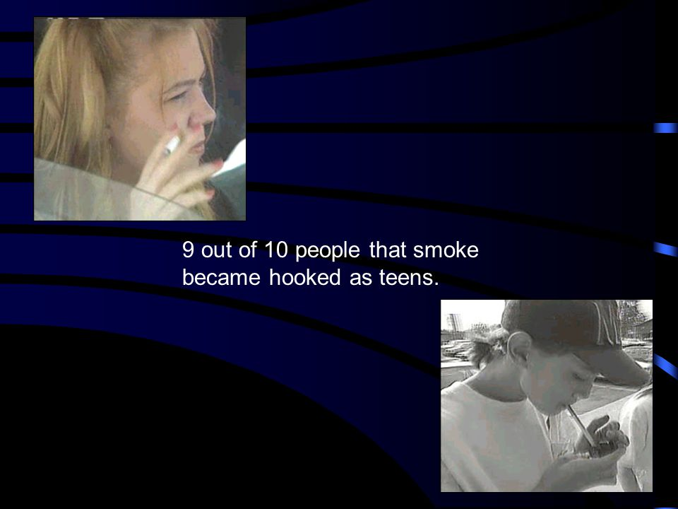 9 out of 10 people that smoke became hooked as teens.