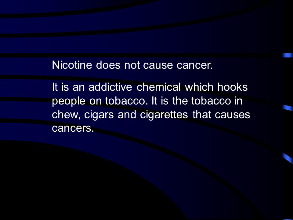 Nicotine does not cause cancer.