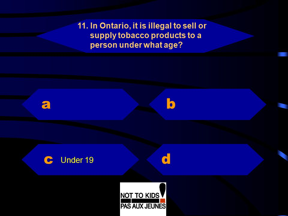 11. In Ontario, it is illegal to sell or supply tobacco products to a person under what age