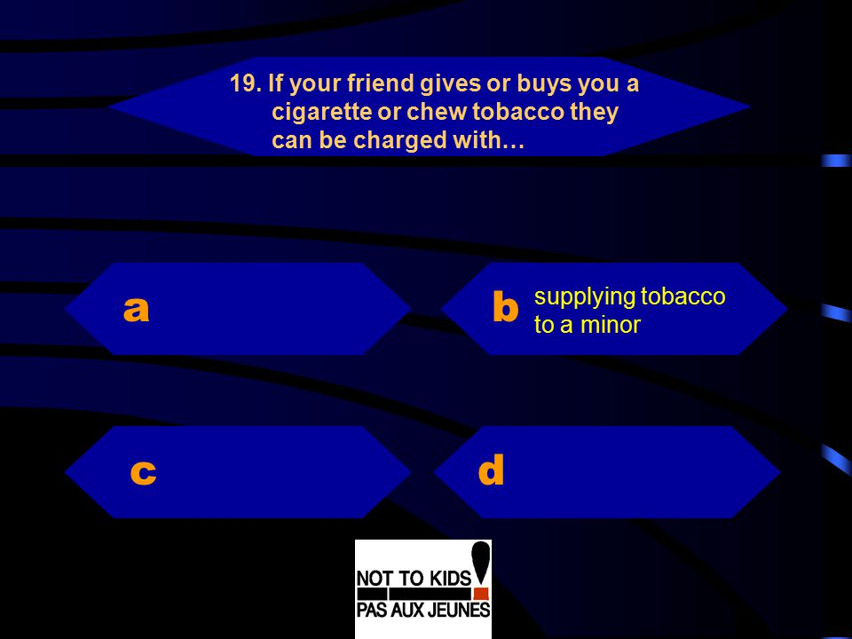 19. If your friend gives or buys you a cigarette or chew tobacco they can be charged with…
