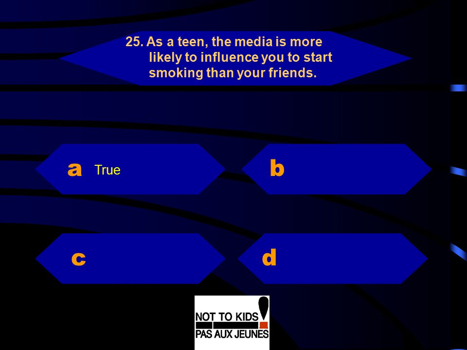 25. As a teen, the media is more likely to influence you to start smoking than your friends.