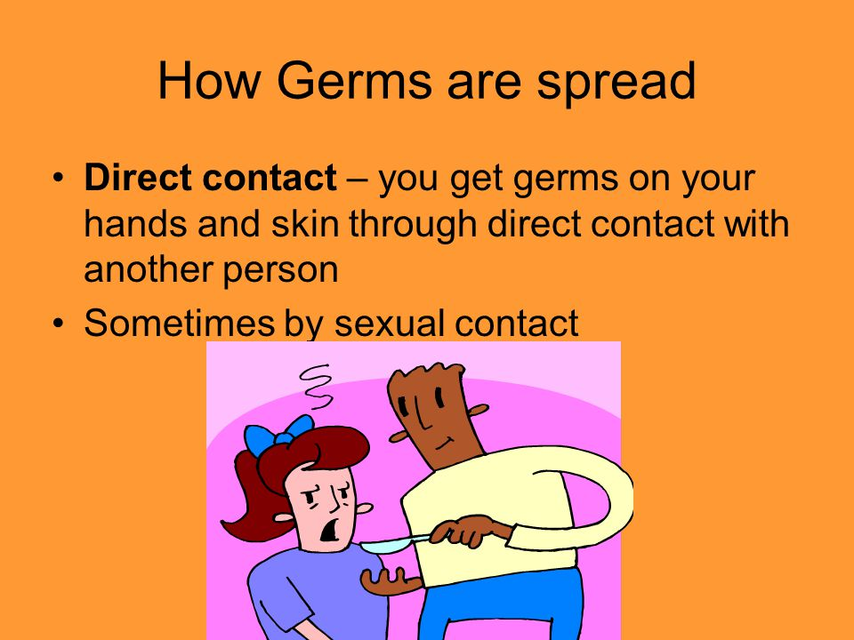 How Germs are spread Direct contact – you get germs on your hands and skin through direct contact with another person.