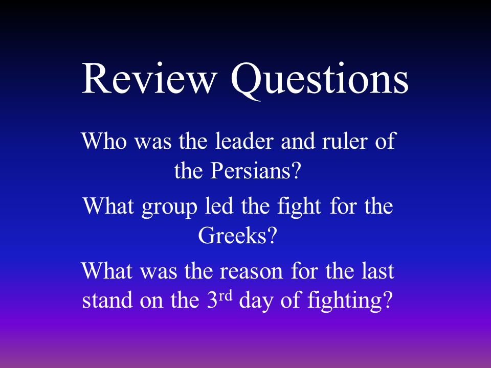 Review Questions Who was the leader and ruler of the Persians
