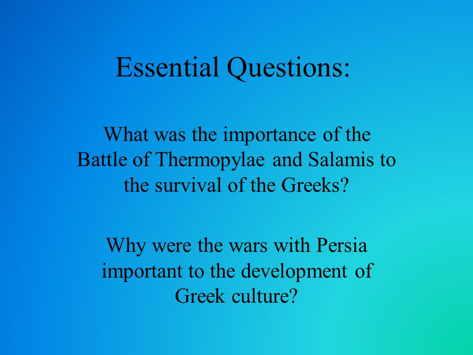 Essential Questions: What was the importance of the Battle of Thermopylae and Salamis to the survival of the Greeks
