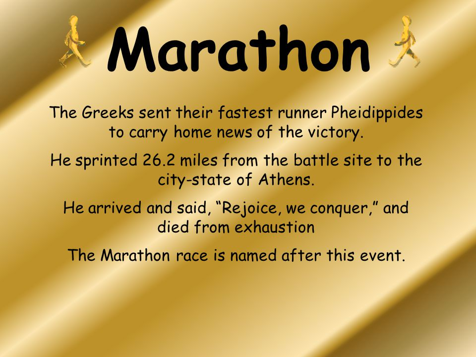 Marathon The Greeks sent their fastest runner Pheidippides to carry home news of the victory.