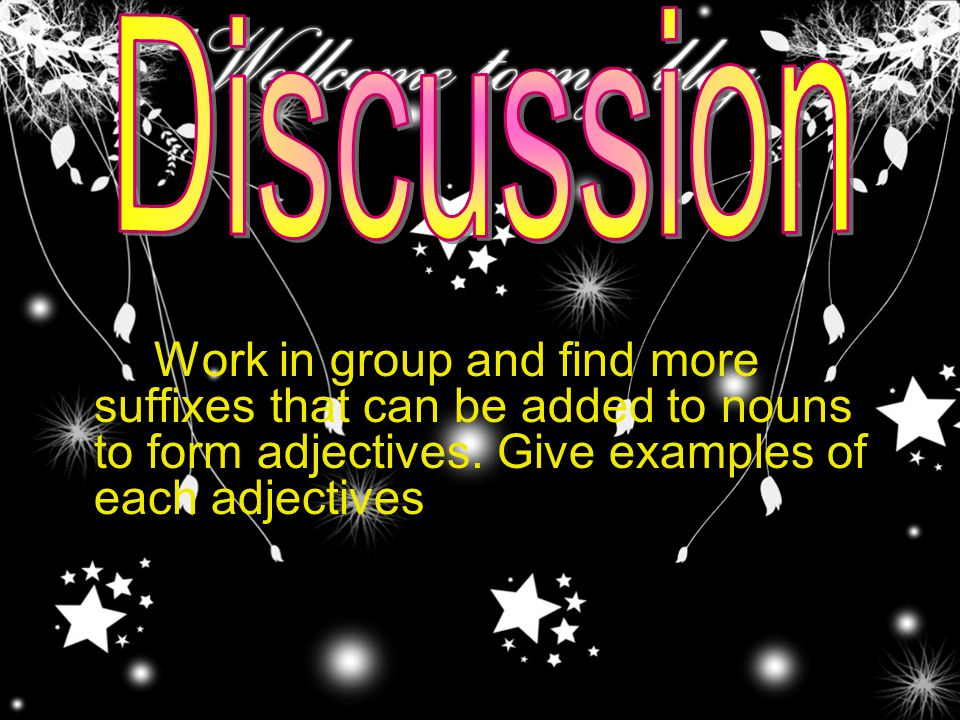 Discussion Work in group and find more suffixes that can be added to nouns to form adjectives.