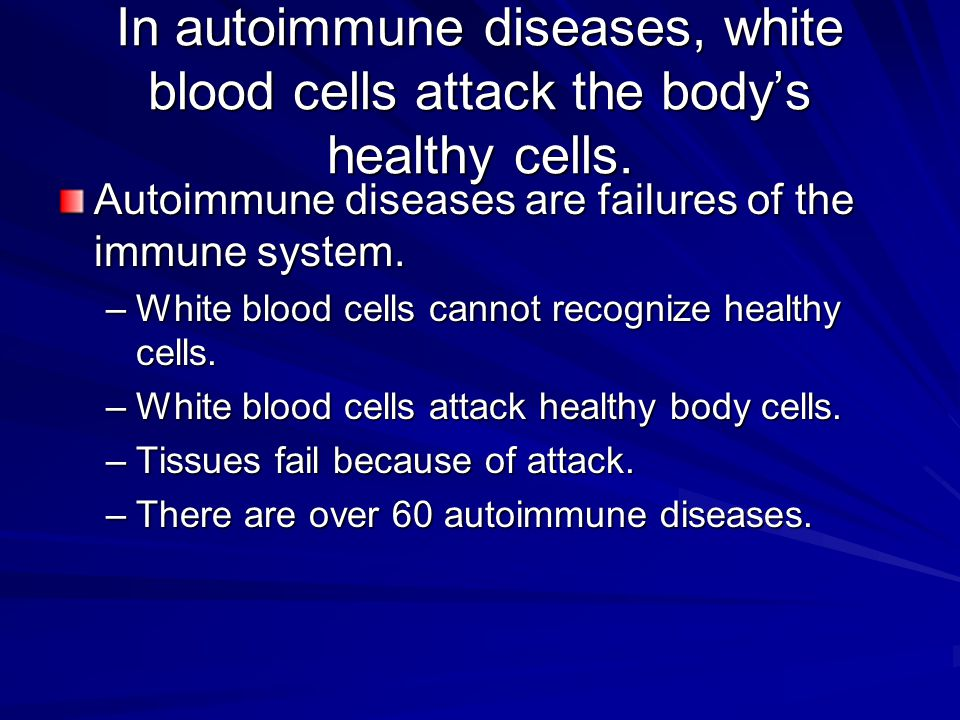 In autoimmune diseases, white blood cells attack the body's healthy cells.