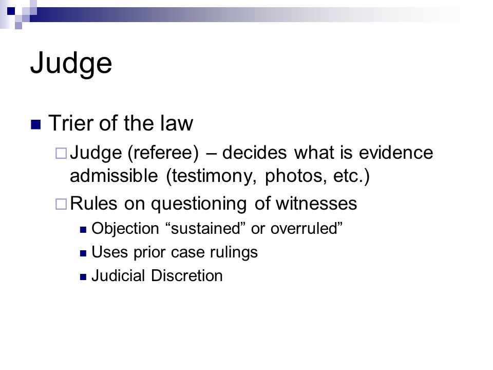 Judge Trier of the law. Judge (referee) – decides what is evidence admissible (testimony, photos, etc.)