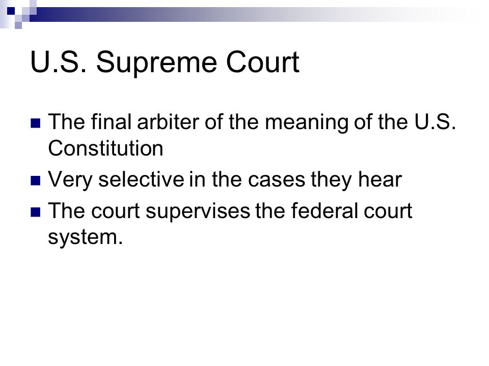 U.S. Supreme Court The final arbiter of the meaning of the U.S. Constitution. Very selective in the cases they hear.
