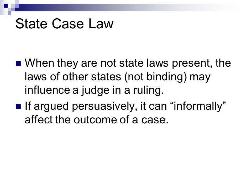 State Case Law When they are not state laws present, the laws of other states (not binding) may influence a judge in a ruling.