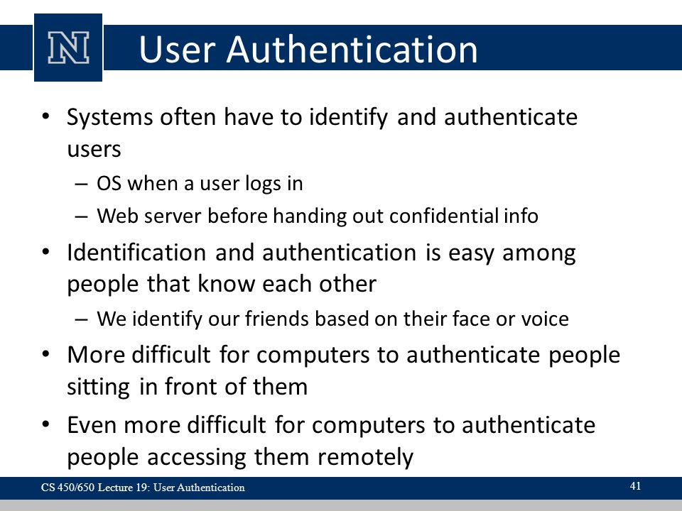 User Authentication Systems often have to identify and authenticate users. OS when a user logs in.