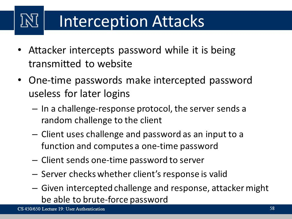 Interception Attacks Attacker intercepts password while it is being transmitted to website.