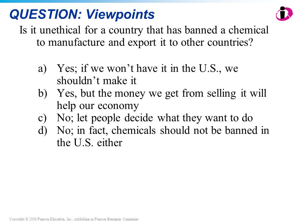 QUESTION: Viewpoints Is it unethical for a country that has banned a chemical to manufacture and export it to other countries