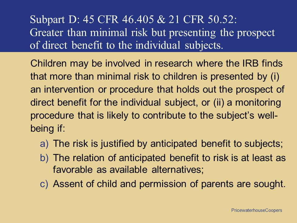 Subpart D: 45 CFR 46.405 & 21 CFR 50.52: Greater than minimal risk but presenting the prospect of direct benefit to the individual subjects.